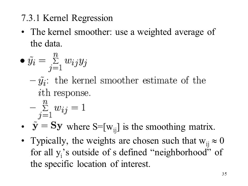 7.3.1 Kernel Regression The kernel smoother: use a weighted average of the data. where S=[wij] is the smoothing matrix.